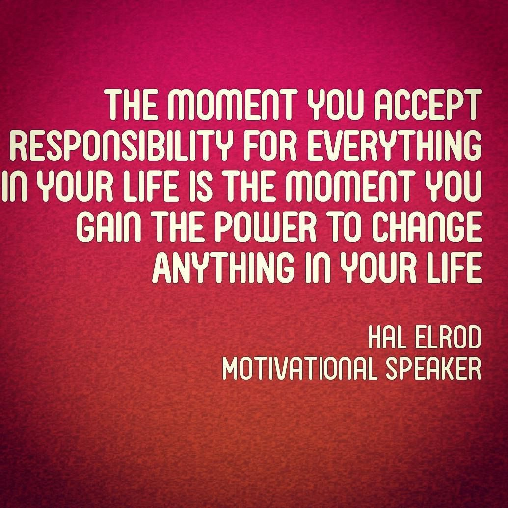 The Moment You Accept Responsibility For Everything In Your Life