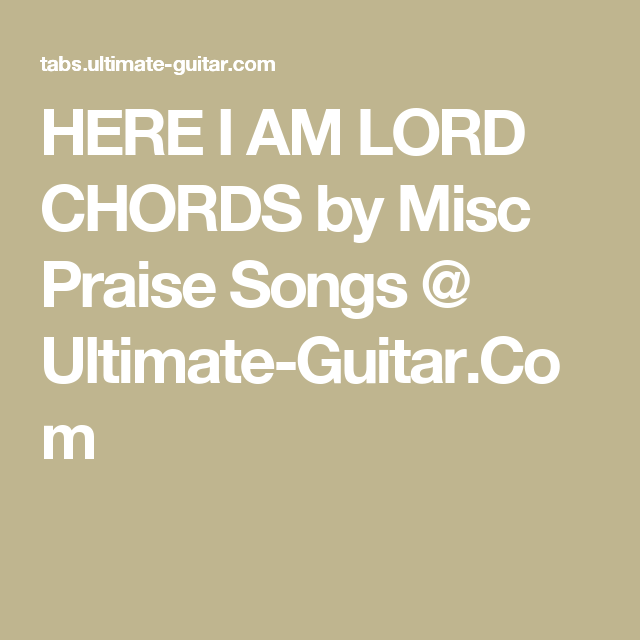 HERE I AM LORD CHORDS by Misc Praise Songs @ Ultimate-Guitar.Com ...