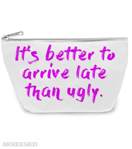 """Late or Ugly   """"It's better to arrive late than ugly."""" Make a choice, you can only have one...  Late or ugly? #Skreened"""