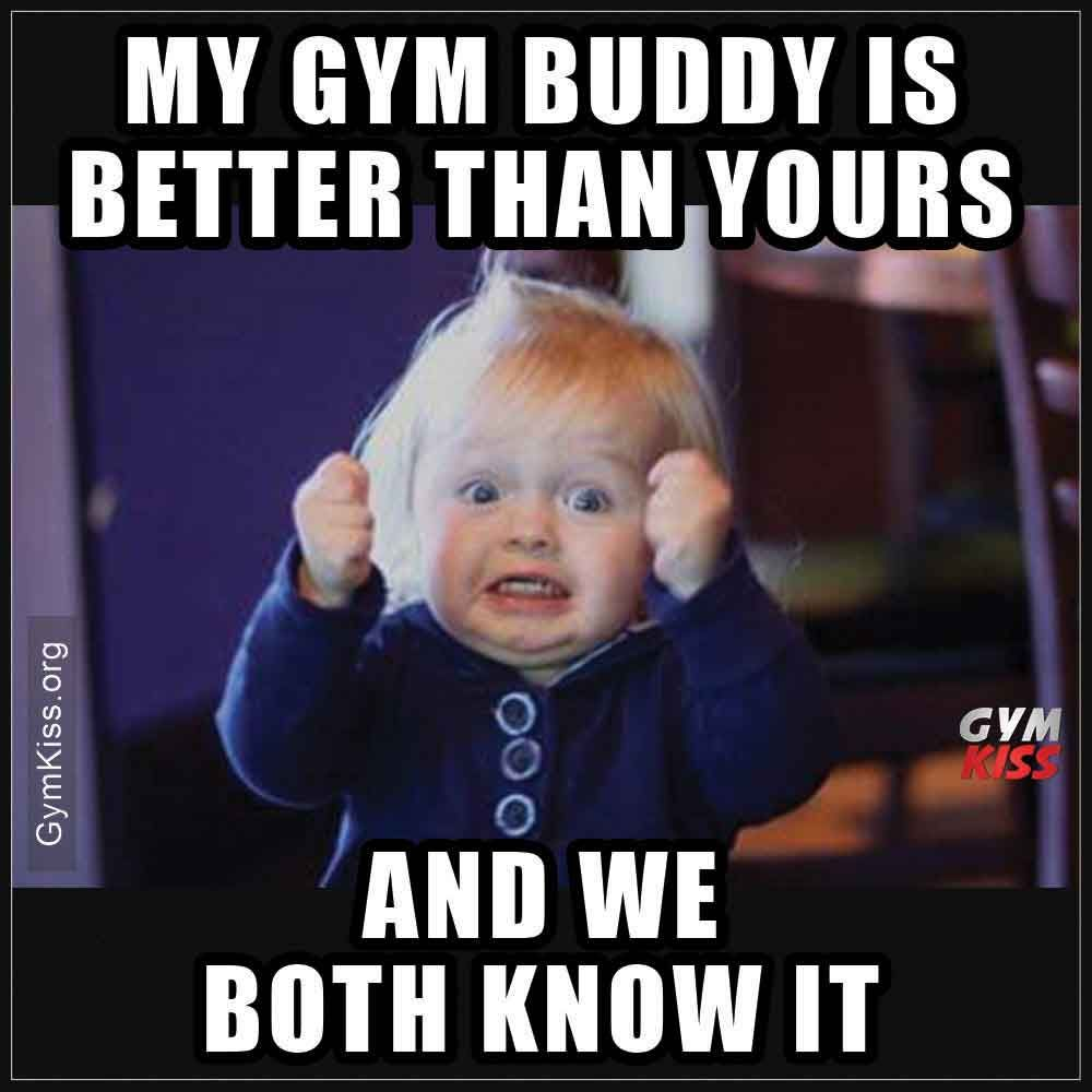 My Gym Buddy Is Better Than Yours And We Both Know It With Images