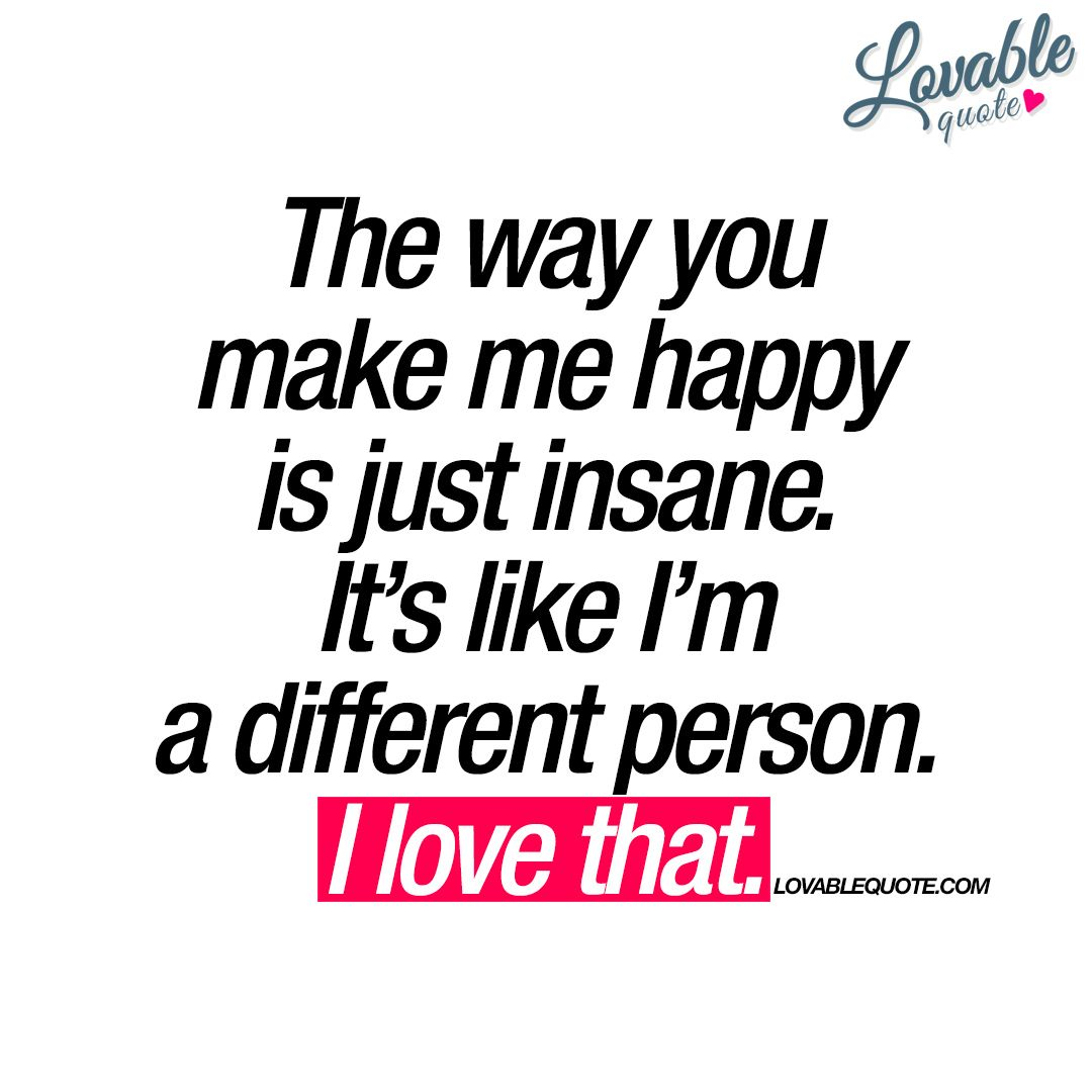 Quotes About Happy Person The Way You Make Me Happy Is Just Insaneit's Like I'm A