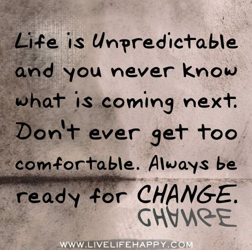 Life Is Unpredictable And You Never Know What Is Coming Next Don T Ever Get Too Comfortable Always Be Re Ready For Change Life Is Unpredictable Quotes Quotes