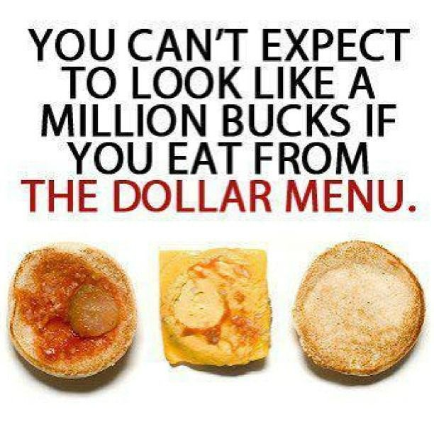 You can't expect to look like a million bucks if you eat from the dollar menu!~ You are what you eat!