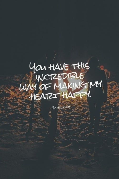 You Have This Incredible Way Of Making My Heart Happy Cute Quotes Relationship Quotes Love Quotes