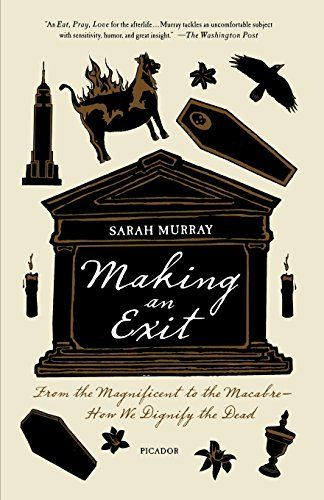 Making an Exit: From the Magnificent to the Macabre---How We Dignify the Dead by Sarah Murray