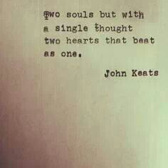 """Two souls but with a single thought, two hearts that beat as one."" -John Keats"