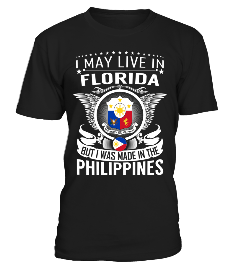 I May Live in Florida But I Was Made in the Philippines Country T-Shirt V1 #PhilippinesShirts