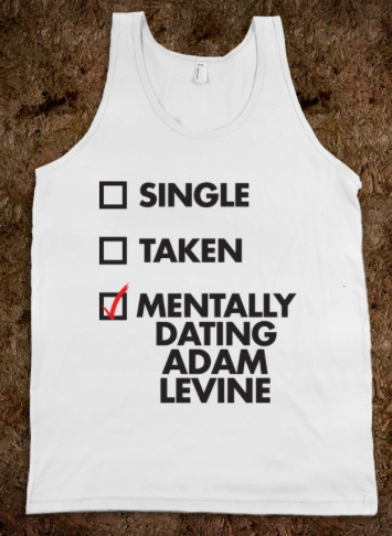 Single taken mentally dating adam levine t shirt