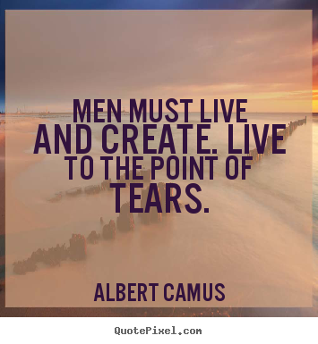 Top Quotes To Live By Simple Men Must Live And Createlive To The Point Of Tearsalbert Camus