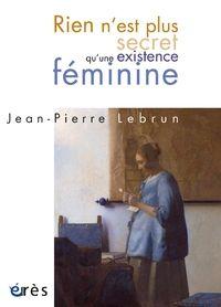 Rien n'est plus secret qu'une existence féminine / Jean-Pierre Lebrun - Toulouse : Érès, cop. 2012