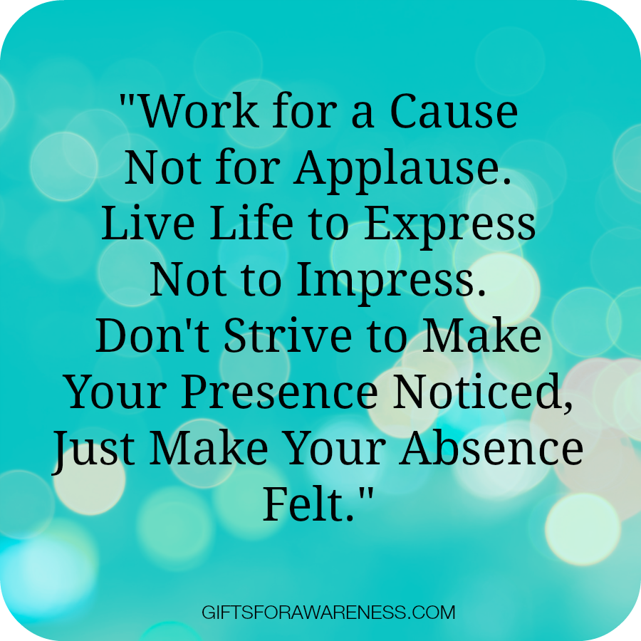 work for a cause not for applause live life to express