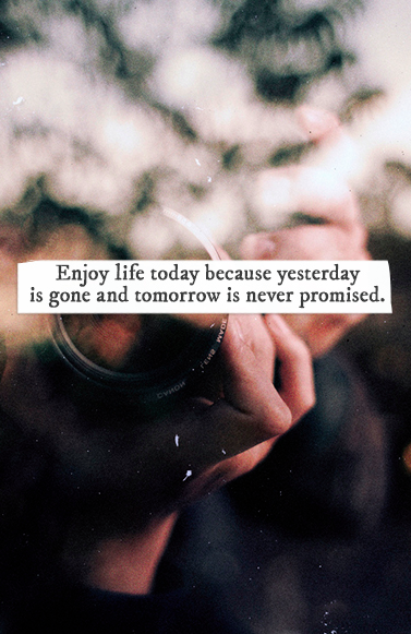 enjoy #life today because yesterday is gone and tomorrow is never promised.