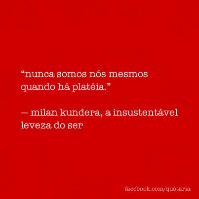 Nunca Somos Nós Mesmos Quando Há Plateia Milan Kundera A
