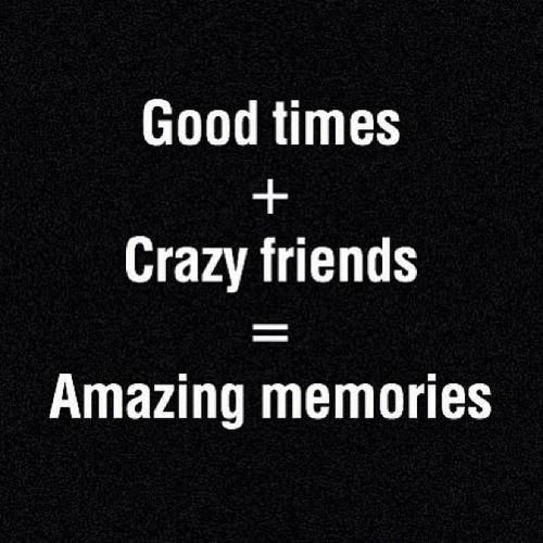 Good Times + Crazy Friends = Amazing Memories | Funny | Quotes