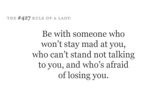 """Be with someone who won't stay mad at you, who can't stand not talking to you, and who's afraid of losing you."" #quotes"