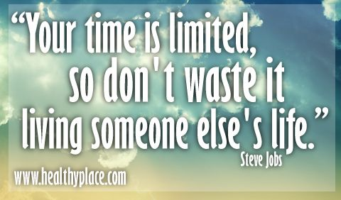 """""""Your time is limited, so don't waste it living someone else's life.""""  www.healthyplace.com"""