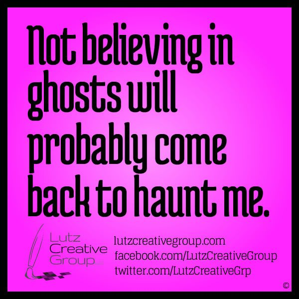 Not Believing In Ghosts Will Probably Come Back To Haunt Me Lutz Quotes Humor