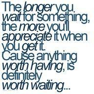 Anything worth having is worth waiting.