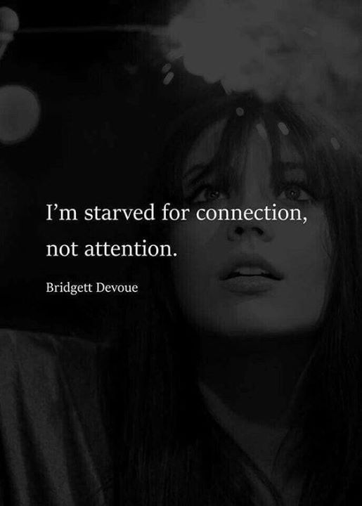 I'm starved for connection not attention.