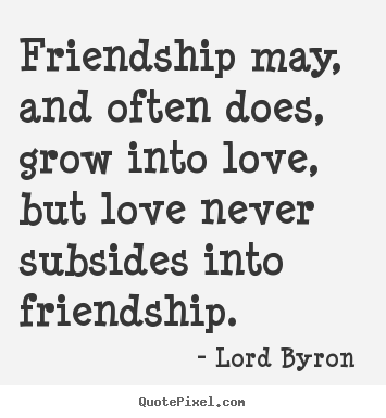 Lord byron picture quotes friendship may and often does grow lord byron picture quotes friendship may and often does grow into love altavistaventures Images