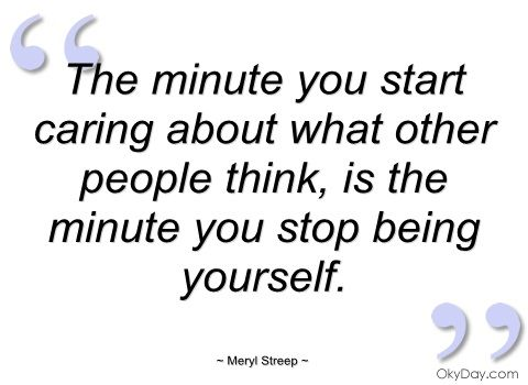 The Minute You Start Caring What Other People Think Is The Minute You Stop Being Yourself Meryl Streep Quotes True Words Meaningful Quotes