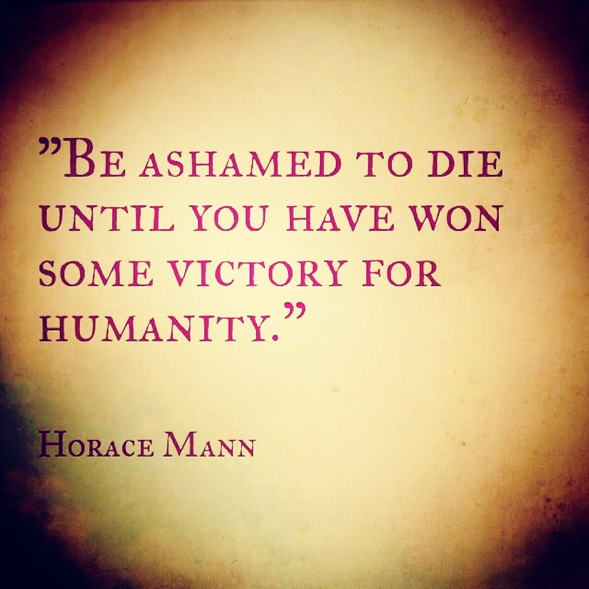 Be Ashamed To Die Until You Have Won Some Victory For Humanity