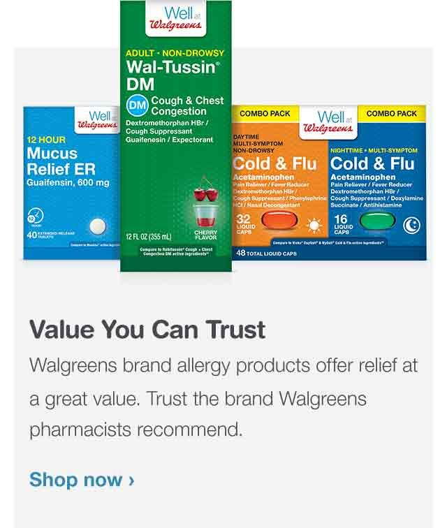 Value You Can Trust. Walgreens brand cough, cold and flu products offer effective relief at a great value. Trust the brand Walgreens pharmacists recommend. Shop now.