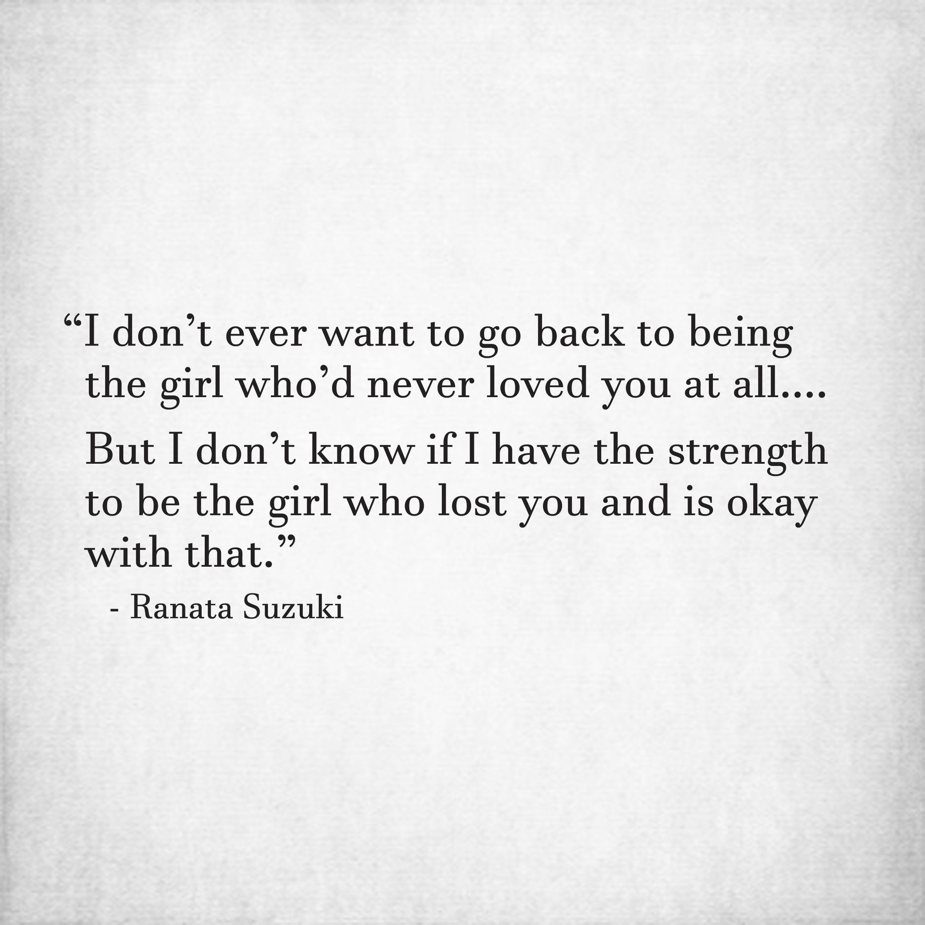 I Don T Ever Want To Go Back To Being The Girl Who D Never Loved You At All But I Don T Know If I Hav Want You Back Quotes She Quotes Love
