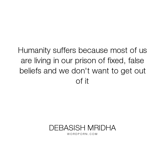 "Debasish Mridha - ""Humanity suffers because most of us are living in our prison of fixed, false beliefs..."". life, inspirational, truth, philosophy, wisdom, happiness, hope, knowledge, education, quotes, intelligence, love"