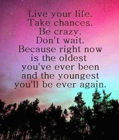 Beau Live Your Life. Take Chances. Be Crazy. Because Right Now Is The Oldest