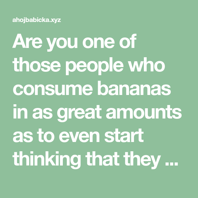 Are You One Of Those People Who Consume Bananas In As