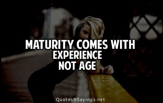 Age And Experience Quotes Quotesgram Experience Quotes Maturity Quotes Pretending Quotes