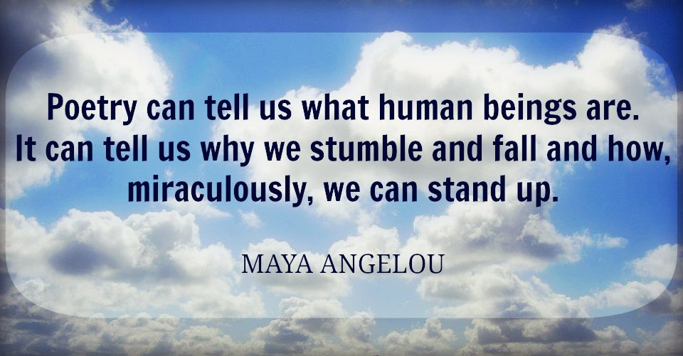 Poetry can tell us what human beings are.  It can tell us why we stumble and fall and how, miraculously, we can stand up. ~ Maya Angelou