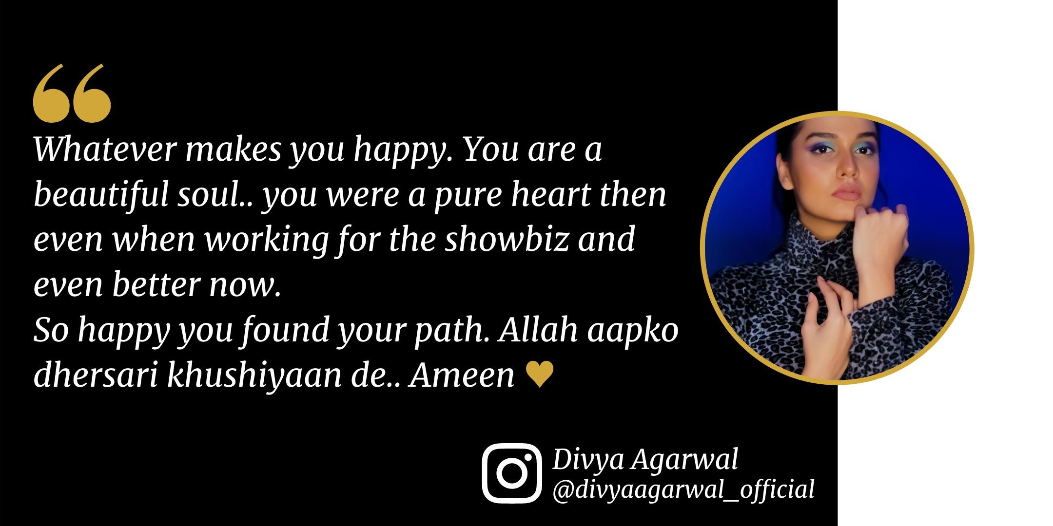Actress Sana Khan - Divya Agarwal   @divyaagarwal_official  Whatever makes you happy. You are a beautiful soul.. you were a pure heart then even when working for the showbiz and even better now. So happy you found your path. Allah aapko dhersari khushiyaan de.. Ameen ♥️