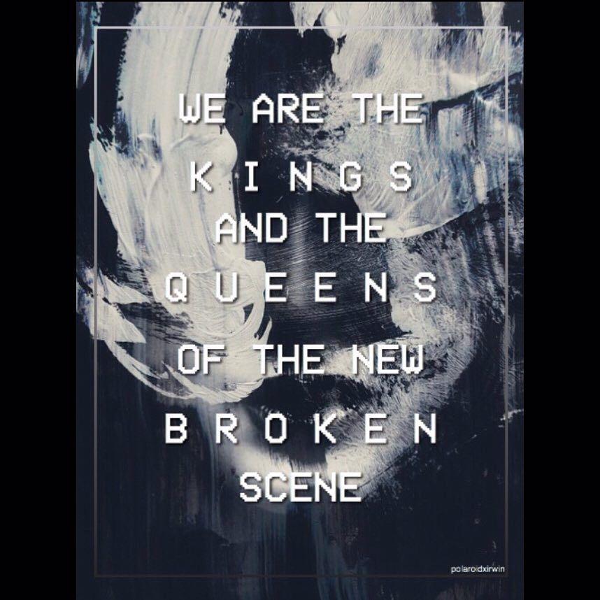We are the Kings & the Queens of the new broken scene, yeah we're ...