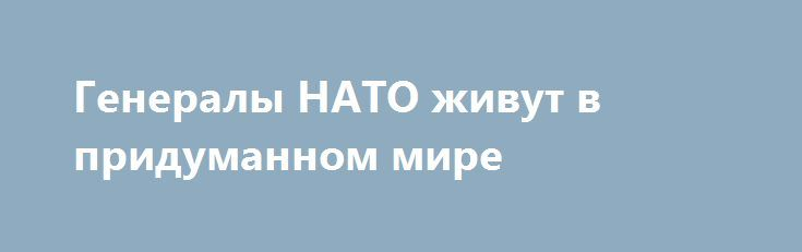 Генералы НАТО живут в придуманном мире http://rusdozor.ru/2016/05/18/generaly-nato-zhivut-v-pridumannom-mire/  Для начала хочу привести одну цитату. «С военной точки зрения угроза на востоке гораздо более значительна, поскольку российские возможности, включая обширный ядерный арсенал, потенциально ставят вопрос о самом существовании. Однако намерения (РФ) неясны. Я не думаю, что Россия хочет вступить ...