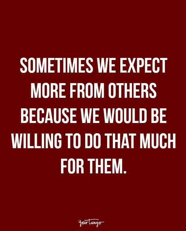 """""""Sometimes we expect more from others because we would be willing to do that much for them. """""""