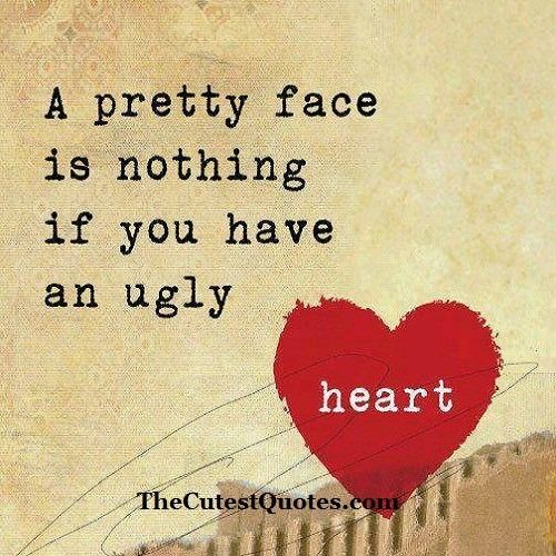 A pretty face is nothing if you have an ugly heart.