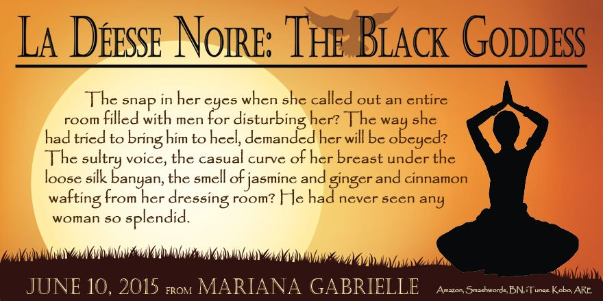 La Déesse Noire: The Black Goddess coming June 10, 2015 from Mariana Gabrielle  Sired by a British peer, born of a paramour to Indian royalty, Kali Matai has been destined from birth to enthrall England's most powerful noblemen—though she hadn't counted on becoming their pawn.   www.MarianaGabrielle.com  TO BUY Amazon: http://amzn.to/19cKUjY Amazon UK: http://amzn.to/1Fc31m3 BN: http://bit.ly/1K1vMGq iTunes: http://apple.co/1E4ajHF Kobo: http://bit.ly/1Bx1OCV ARe: http://bit.ly/1DeYx8O