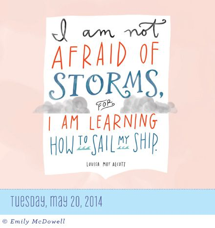 May 20, 2014 ~ I am not AFRAID OF STORMS, FOR I AM LEARNING HOW to SAIL my SHIP. - Today is Going To Be A Great Day! Calendar ~ #emilymcdowell #louisamayalcott #page-a-day