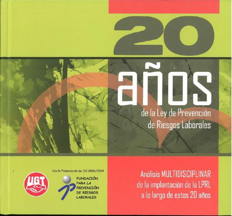 20 años de la ley de prevención de riesgos laborales : análisis multidisciplinar de la implantación de la LPRL a lo largo de estos 20 años.   Secretaría de Salud Laboral y Medio Ambiente de UGT-CEC, 2015