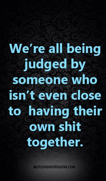 We're all being judged by someone who isn't even close to having their own shit together.