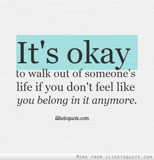Its Okay To Walk Out Of Someones Life If You Dont Feel Like You