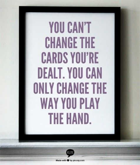 You Cant Change The Cards Youre Dealt You Can Only Change The Way