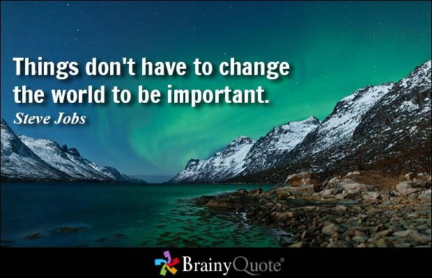 Things Dont Have To Change The World Be Important