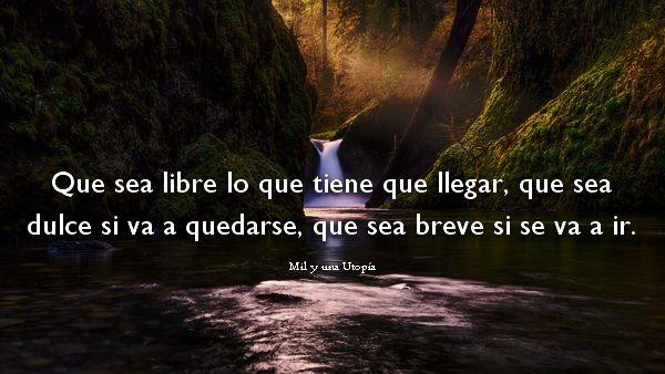 Que sea libre lo que tiene que llegar, que sea dulce si va a quedarse, que sea breve si se va a ir.
