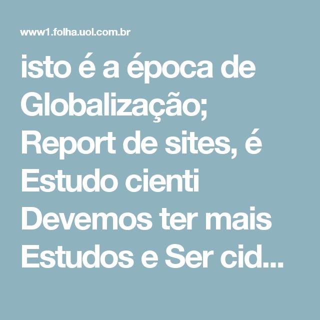 isto é a época de Globalização; Report de sites, é Estudo cienti Devemos ter mais Estudos e  Ser cidadãos , ser Cidação. é incrível Pensar assim :'(