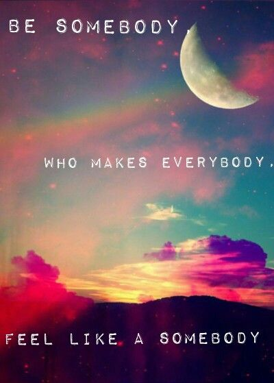 Made myself ~ Be Somebody Who Makes Everybody, Feel Like A Somebody