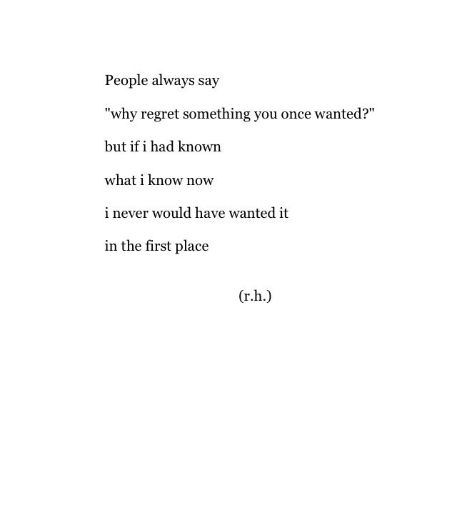People Always Say Why Regret Something You Once Wanted But If I Had Known What I Know Now I Never Would Have Wanted It In The Firs Words Words Quotes Quotes