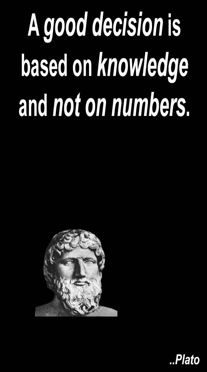 """""""A good decision is based on knowledge, not on numbers"""" (PLATO)"""